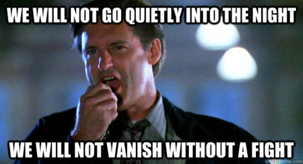 We will not go quietly into the night!